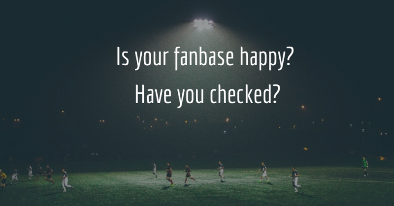 Is your fanbase happy? Have you checked?