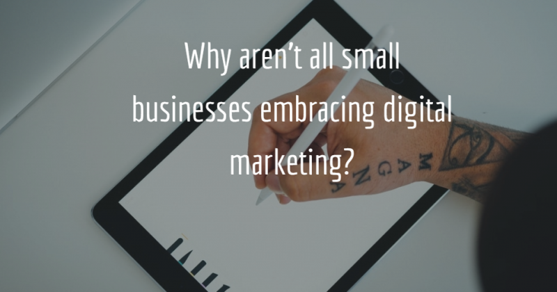 Why aren't all small businesses embracing digital marketing?