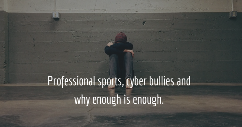 Professional sports, cyber bullies and why enough is enough.
